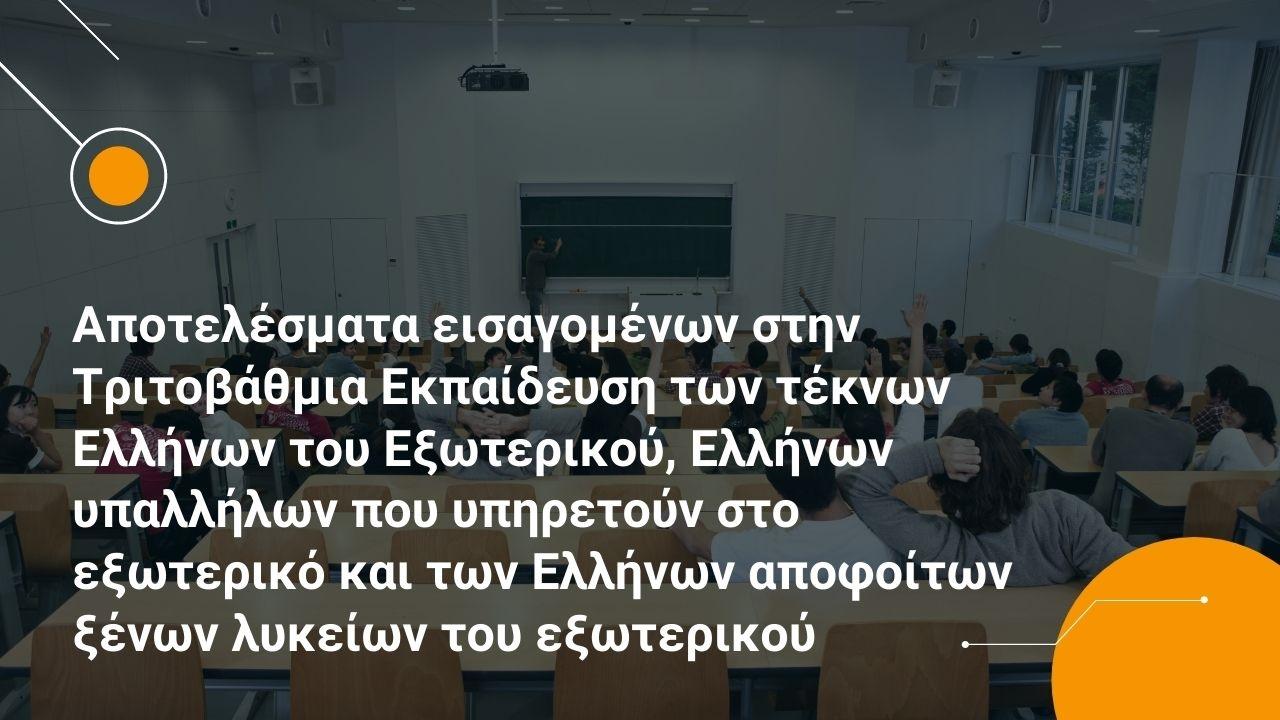 Αποτελέσματα εισαγομένων στην Τριτοβάθμια των τέκνων Ελλήνων του Εξωτερικού, Ελλήνων υπαλλήλων που υπηρετούν στο εξωτερικό και των Ελλήνων αποφοίτων ξένων λυκείων του εξωτερικού Ακαδ.2021-2022
